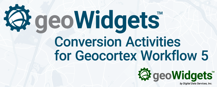 geoWidgets Conversion Activities for Geocortex Workflow 5 Open Beta